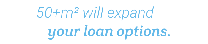 50+ square metres will expand your loan options.